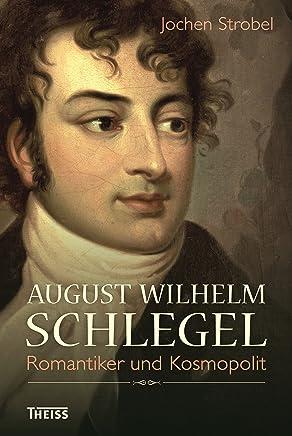 August Wilhelm Schlegel: Romantiker und Kosmopolit (German Edition)