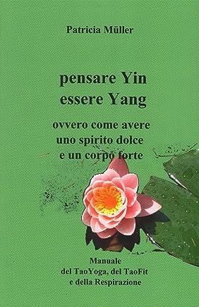 Pensare Yin Essere Yang: Ovvero Come Avere uno Spirito Dolce un Corpo Forte