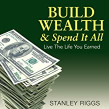 Build Wealth & Spend It All: Live the Life You Earned