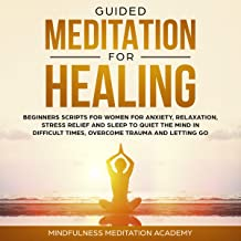 Guided Meditation for Healing, Beginners Scripts for Women for Anxiety, Relaxation, Stress Relief and Sleep to Quiet the Mind in Difficult Times, Overcome Trauma and Letting Go