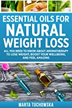 Essential Oils for Natural Weight Loss: All You Need to Know about Aromatherapy to Lose Weight, Boost Your Welbeing,  and Feel Amazing (Aromatherapy, Natural Remedies, Essential Oils Book 3)