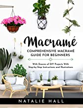 MACRAME': Creating Art With Macramé - Comprehensive Guide for Beginners With Dozens of DIY Projects With Step-by-Step Inst...