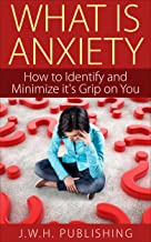 What is Anxiety?: How to Identify and Minimize its Grip on You