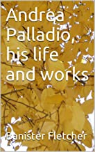 Andrea Palladio, his life and works