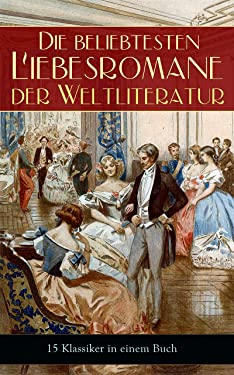 Die beliebtesten Liebesromane der Weltliteratur (15 Klassiker in einem Buch): Stolz und Vorurteil, Sturmhöhe, Jane Eyre, Die Kameliendame, Die Elenden, ... Liebschaften, Indiana... (German Edition)