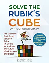 Solve the Rubik's Cube Without Going Crazy! The Ultimate Fool-Proof Solution Guide (in Color) For Children and Adults of All Shapes and Sizes! Includes Video Course and Mind-Blowing Trivia