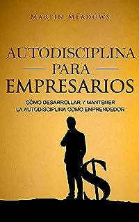 Autodisciplina para empresarios: Cómo desarrollar y mantener la autodisciplina como emprendedor
