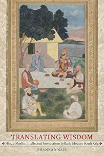 Translating Wisdom: Hindu-Muslim Intellectual Interactions in Early Modern South Asia