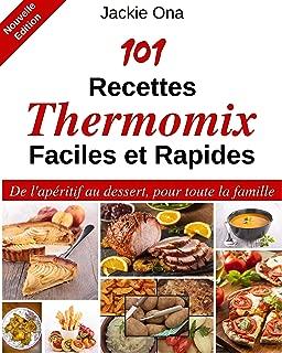 101 Recettes Thermomix Faciles et Rapides: De l'apéritif au dessert, pour toute la famille (French Edition)