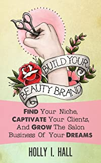 Build Your Beauty Brand: Find Your Niche, Captivate Your Clients, And Grow The Salon Business Of Your Dreams
