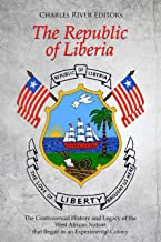 The Republic of Liberia: The Controversial History and Legacy of the West African Nation that Began as an Experimental Colony