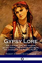 Gypsy Lore: The Culture, Life and History of the Travelling Gypsies in Europe;  the Stories of the Romani People
