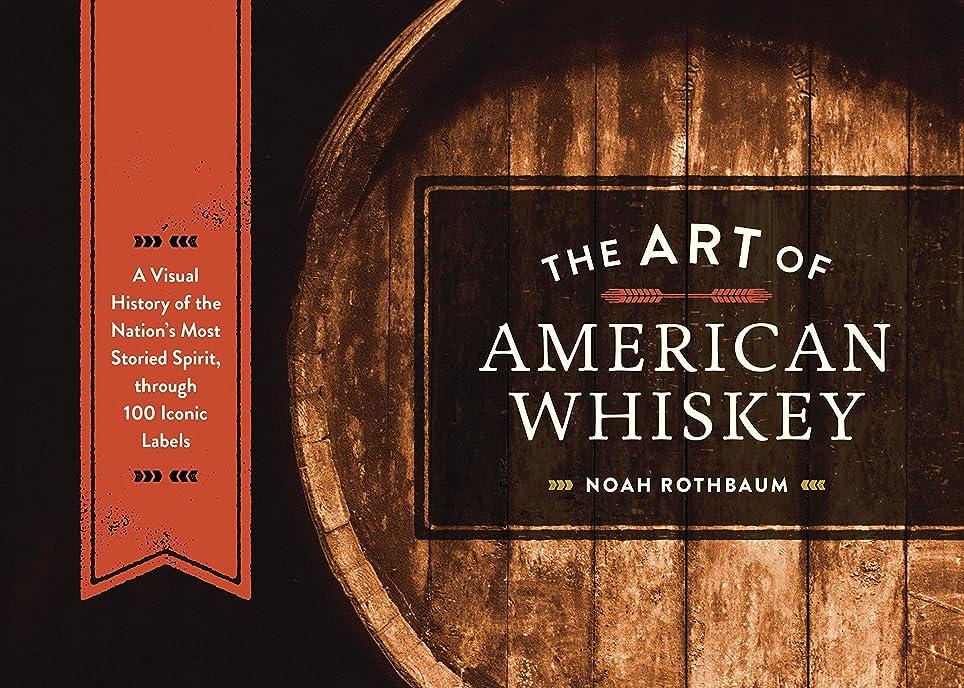 ジャーナル受付こしょうThe Art of American Whiskey: A Visual History of the Nation's Most Storied Spirit, Through 100 Iconic Labels (English Edition)