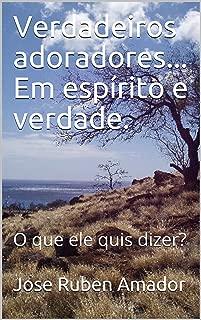 Verdadeiros adoradores... Em espírito e verdade.: O que ele quis dizer? (Portuguese Edition)