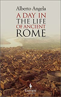 A Day in the Life of Ancient Rome: Daily Life, Mysteries, and Curiosities