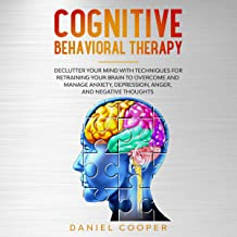 Cognitive Behavioral Therapy: Declutter Your Mind with Techniques for Retraining Your Brain to Overcome and Manage Anxiety, Depression, Anger and Negative Thoughts: Emotional Intelligence, Book 2