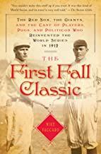 The First Fall Classic: The Red Sox, the Giants, and the Cast of Players, Pugs, and Politicos Who Reinvented the World Series in 1912