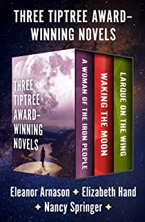 Three Tiptree Award–Winning Novels: A Woman of the Iron People, Waking the Moon, and Larque on the Wing
