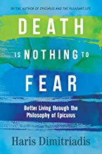 DEATH IS NOTHING TO FEAR: Better Living through the Philosophy of Epicurus