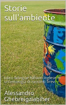 Storie sullambiente: Libro bilingue Italiano Inglese in un'antologia di racconti brevi (Libri bilingue Italiano Inglese: antologie di racconti brevi)