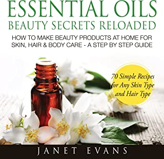 Essential Oils Beauty Secrets Reloaded: How To Make Beauty Products At Home for Skin, Hair & Body Care: A Step by Step Gui...