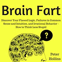 Brain Fart: Discover Your Flawed Logic, Failures in Common Sense and Intuition, and Irrational Behavior