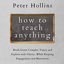 How to Teach Anything: Break Down Complex Topics and Explain with Clarity, While Keeping Engagement and Motivation (Learni...