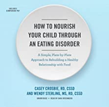 How to Nourish Your Child Through an Eating Disorder: A Simple, Plate-by-Plate Approach to Rebuilding a Healthy Relationsh...