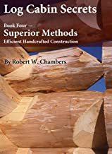 Log Cabin Secrets: Book 4: Superior Methods for Efficient Handcrafted Construction (English Edition)