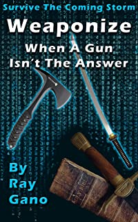 Survive The Coming Storm - Weaponize - When A Gun Isn't The Answer By Ray Gano