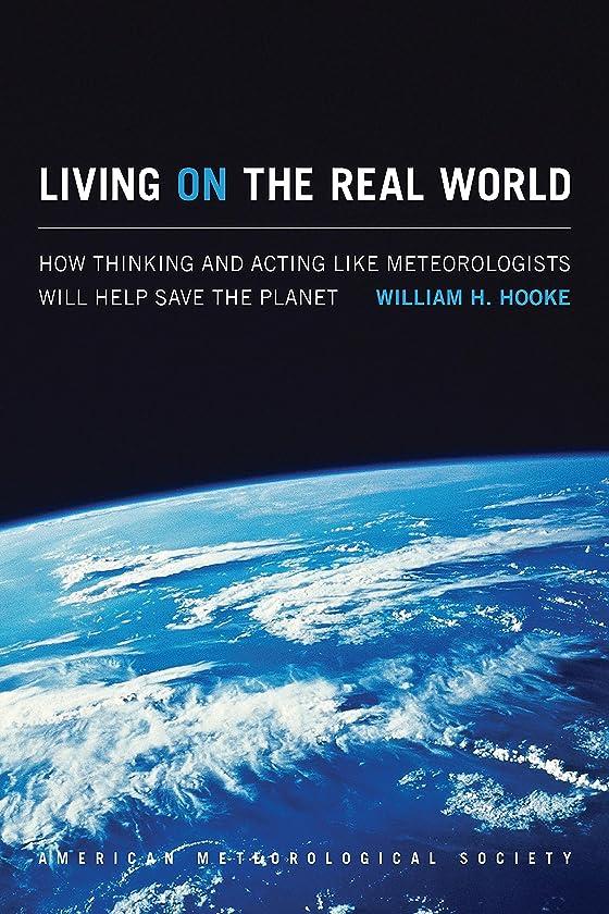 守る再開好みLiving on the Real World: How Thinking and Acting like Meteorologists Will Help Save the Planet (English Edition)