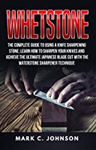 Whetstone: The Complete Guide To Using A Knife Sharpening Stone; Learn How To Sharpen Your Knives And Achieve The Ultimate Japanese Blade Cut With The Waterstone Sharpener Technique