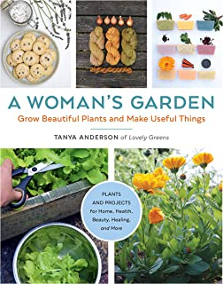 A Woman's Garden: Grow Beautiful Plants and Make Useful Things - Plants and Projects for Home, Health, Beauty, Healing, an...