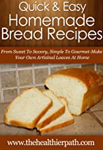 Homemade Bread Recipes: From Sweet To Savoury, Simple To Gourmet, Make Your Own Artisanal Loaves At Home (Quick & Easy Recipes)
