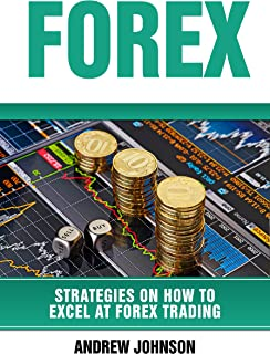 Forex: Strategies on How to Excel at FOREX Trading: Trade Like A King (Strategies on How to Excel at Trading Book 2)