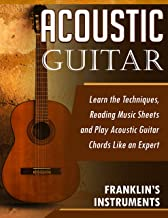 Acoustic Guitar: Learn the Techniques, Reading Music Sheets and Play Acoustic Guitar Chords Like an Expert