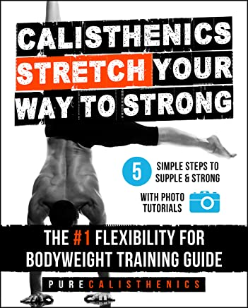 Calisthenics: STRETCH Your Way to STRONG: The #1 Flexibility for Bodyweight Training Guide