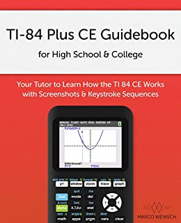 TI-84 Plus CE Guidebook for High School & College: Your Tutor to Learn How The TI 84 works with Screenshots & Keystroke Se...