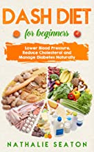 DASH DIET For Beginners: Lower Blood Pressure, Reduce Cholesterol and Manage Diabetes Naturally