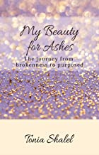 My Beauty for Ashes: The journey from brokenness to purposed