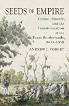Seeds of Empire: Cotton, Slavery, and the Transformation of the Texas Borderlands, 1800-1850 (David J. Weber Series in New Borderlands History)