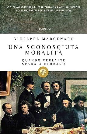 Una sconosciuta moralità: Quando Verlaine sparò a Rimbaud (I grandi tascabili Vol. 480)