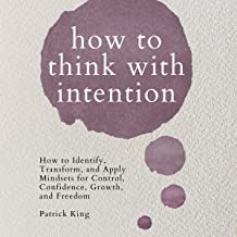 How to Think with Intention: How to Identify, Transform, and Apply Mindsets for Control, Confidence, Growth, and Freedom: ...