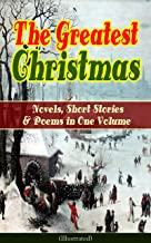 The Greatest Christmas Novels, Short Stories & Poems in One Volume (Illustrated): A Christmas Carol, The Gift of the Magi,...