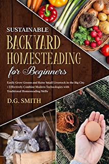 Sustainable Backyard Homesteading for Beginners : Easily Grow Greens and Raise Small Livestock in the Big City and Effecti...