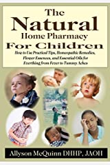The Natural Home Pharmacy For Children: How to Use Practical Tips, Homeopathic Remedies, Flower Essences, and Essential Oils for Everything from Fever to Tummy Aches. Kindle Edition