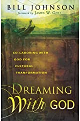 Dreaming With God: Co-laboring With God for Cultural Transformation: Secrets to Redesigning Your World Through God's Creative Flow Kindle Edition