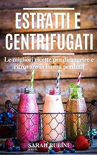 ESTRATTI E CENTRIFUGATI: LE MIGLIORI RICETTE PER DIMAGRIRE E RITROVARE LA FORMA PERDUTA (Succhi, Dieta, Detox) (Italian Edition)