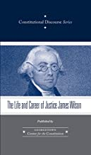 The Life and Career of Justice James Wilson (Constitutional Discourse Book 4)