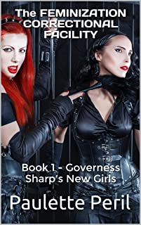The FEMINIZATION CORRECTIONAL FACILITY: Book 1 - Governess Sharp's New Girls
